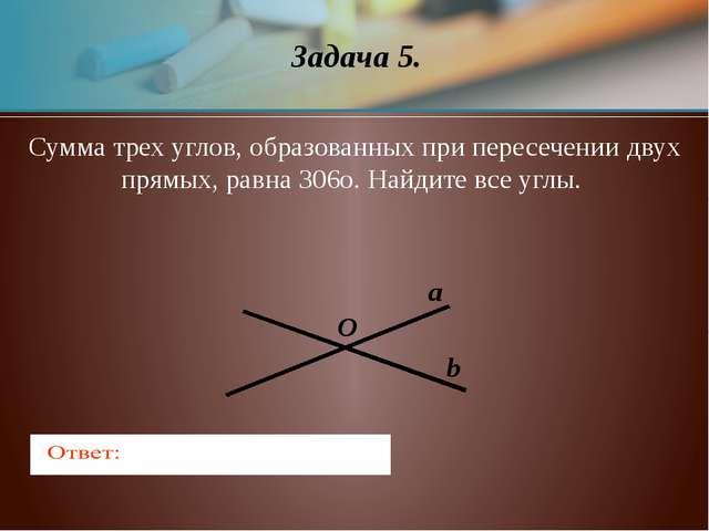 Задача 5. a b O Сумма трех углов, образованных при пересечении двух прямых, р...