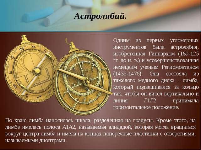 Астролябий. Одним из первых угломерных инструментов была астролябия, изобрете...