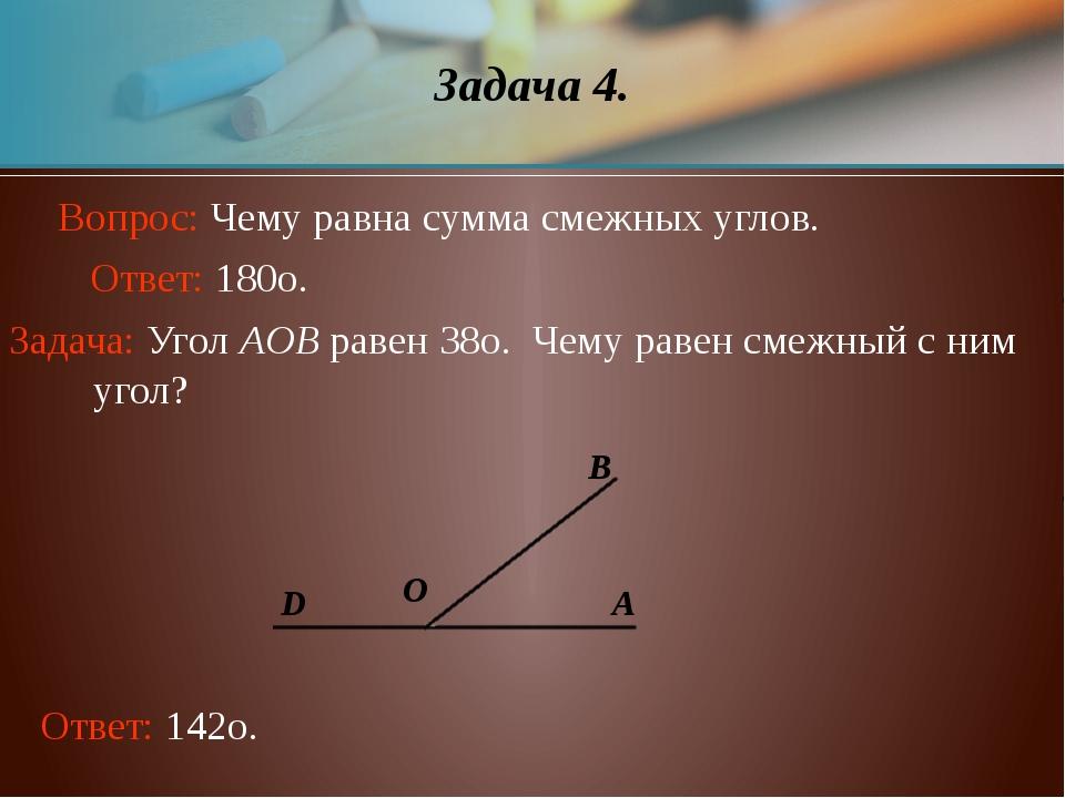Задача 4. Задача: Угол AOB равен 38о. Чему равен смежный с ним  угол? O D B...