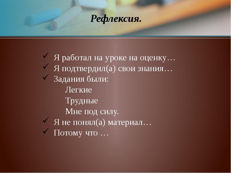 Рефлексия. Я работал на уроке на оценку… Я подтвердил(а) свои знания… Задания...