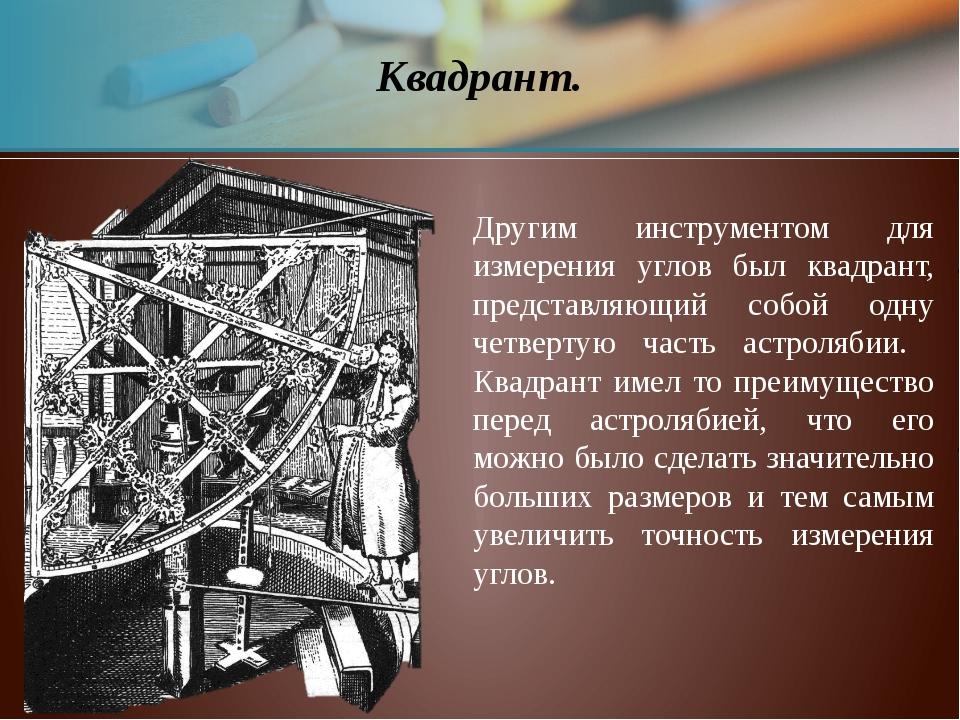 Квадрант. Другим инструментом для измерения углов был квадрант, представляющи...