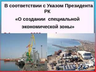 В соответствии с Указом Президента РК «О создании специальной экономической