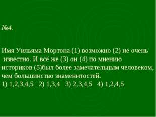 №4. Имя Уильяма Мортона (1) возможно (2) не очень известно. И всё же (3) он