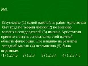 №5. Безусловно (1) самой важной из работ Аристотеля был труд по теории логик