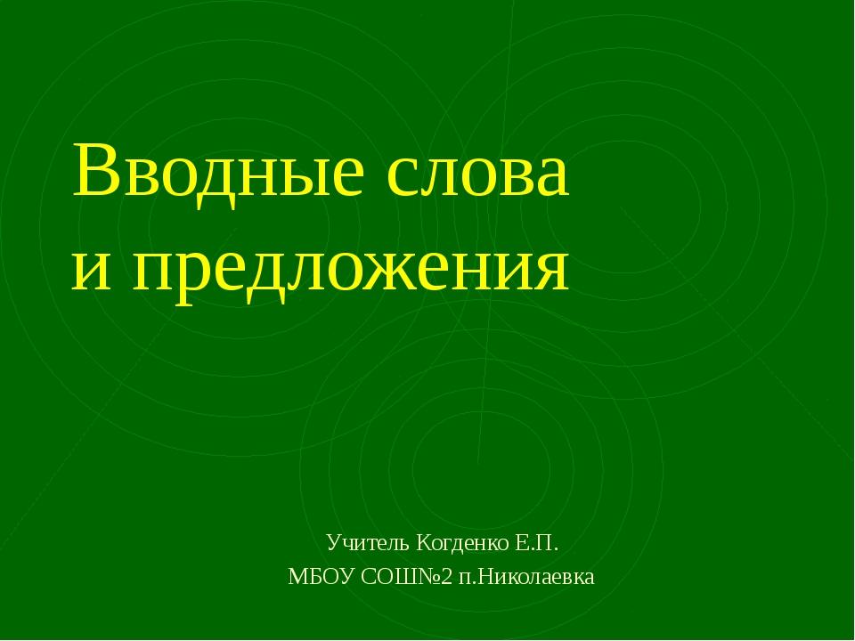 Вводные слова и предложения Учитель Когденко Е.П. МБОУ СОШ№2 п.Николаевка