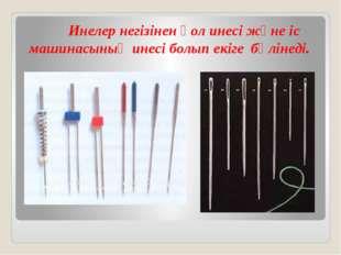 Инелер негізінен қол инесі және іс машинасының инесі болып екіге бөлінеді.