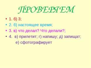 ПРОВЕРЯЕМ 1. б) 3; 2. б) настоящее время; 3. в) что делал? Что делали?; 4. в)