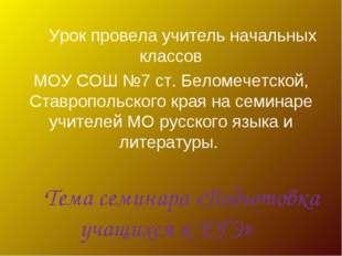 Урок провела учитель начальных классов МОУ СОШ №7 ст. Беломечетской, Ставроп