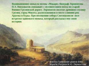 Возникновение замысла поэмы «Мцыри» биограф Лермонтова П.А. Висковатов связыв