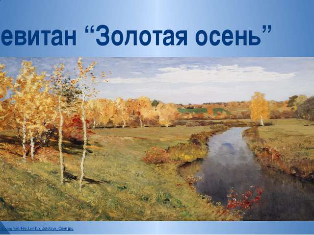 "http://commons.wikimedia.org/wiki/File:Levitan_Zolotaya_Osen.jpg И.Левитан ""З..."