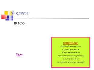 В классе: № 1650; Тест ПАМЯТКА №2 Всегда внимательно слушай учителя. И при вы