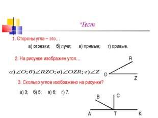 Тест 1. Стороны угла – это… а) отрезки; б) лучи; в) прямые; г) кривые. 2. На