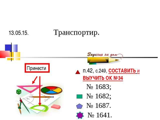 п.42, с.249, СОСТАВИТЬ и ВЫУЧИТЬ ОК №34 № 1683; № 1682; № 1687. № 1641. 13.05...