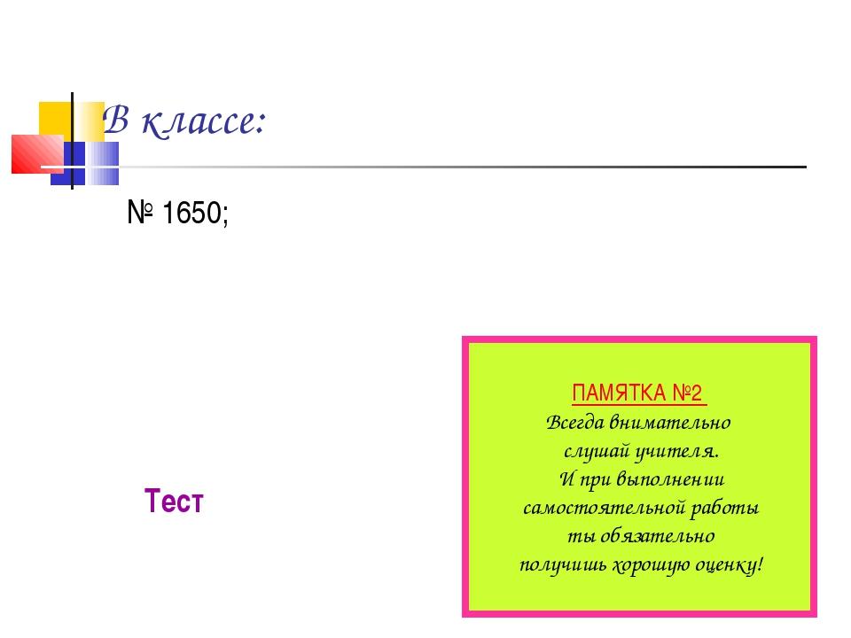В классе: № 1650; Тест ПАМЯТКА №2 Всегда внимательно слушай учителя. И при вы...
