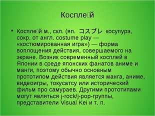 Коспле́й Коспле́й м., скл. (яп. コスプレ косупурэ, сокр. от англ. costume pla