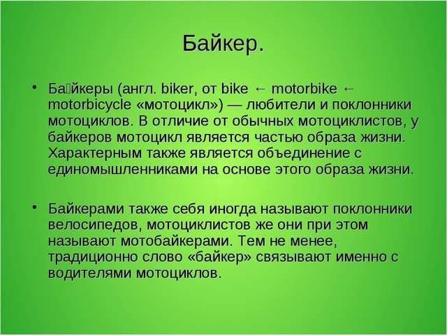 Байкер. Ба́йкеры (англ. biker, от bike ← motorbike ← motorbicycle «мотоцикл»)...