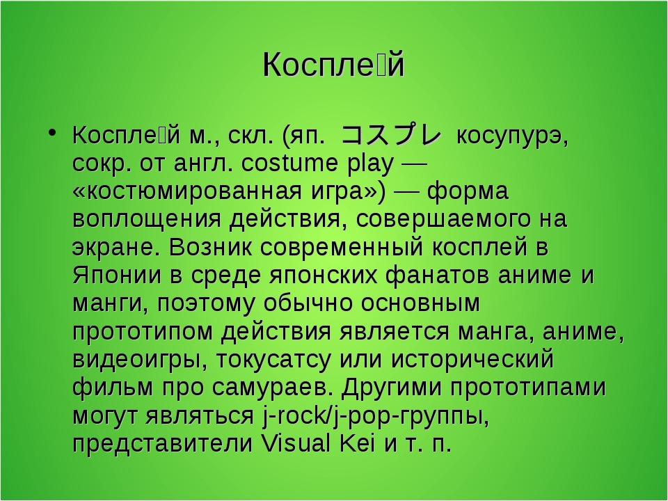 Коспле́й Коспле́й м., скл. (яп. コスプレ косупурэ, сокр. от англ. costume pla...