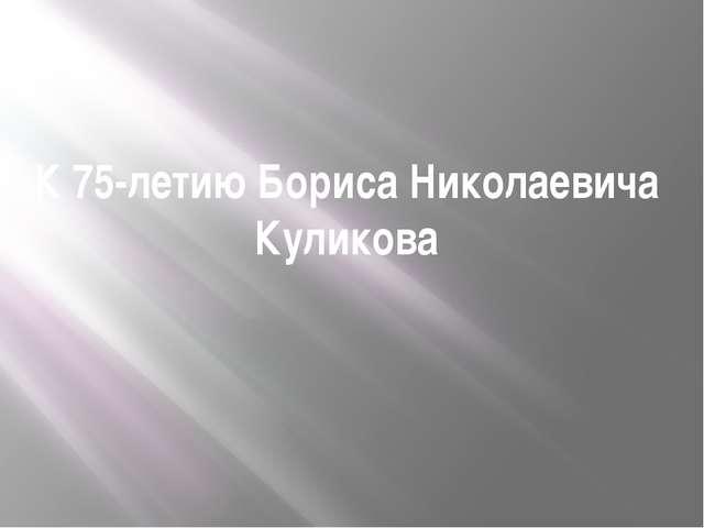 К 75-летию Бориса Николаевича Куликова