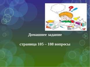 Домашнее задание страница 105 – 108 вопросы