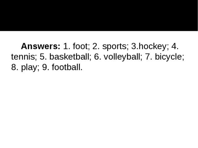 Answers:1. foot; 2. sports; 3.hockey; 4. tennis; 5. basketball; 6. volleyba...