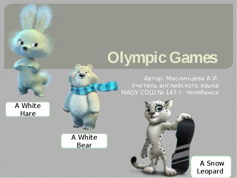 Olympic Games Автор: Маслинцева А.И. Учитель английского языка МАОУ СОШ № 147...