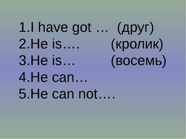 I have got … (друг) He is…. (кролик) He is… (восемь) Не can… He can not….