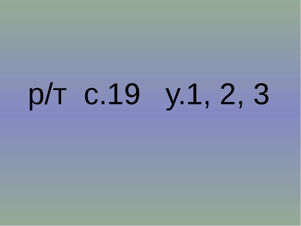 р/т с.19 у.1, 2, 3