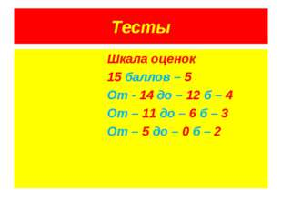 Тесты Шкала оценок 15 баллов – 5 От - 14 до – 12 б – 4 От – 11 до – 6 б – 3 О