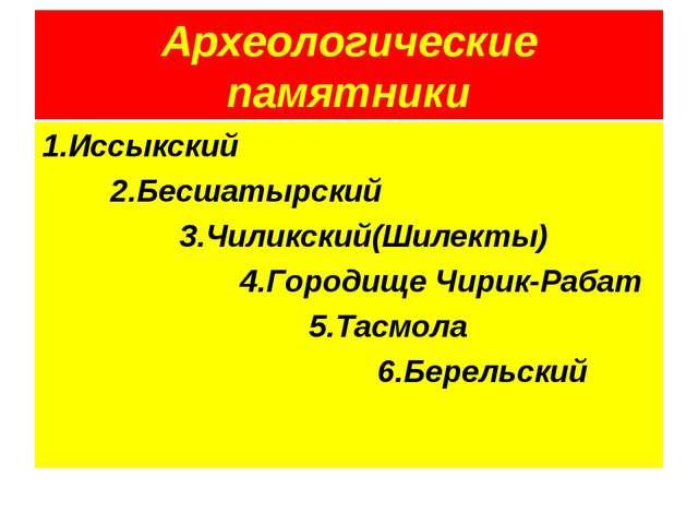 Археологические памятники 1.Иссыкский 2.Бесшатырский 3.Чиликский(Шилекты) 4.Г...