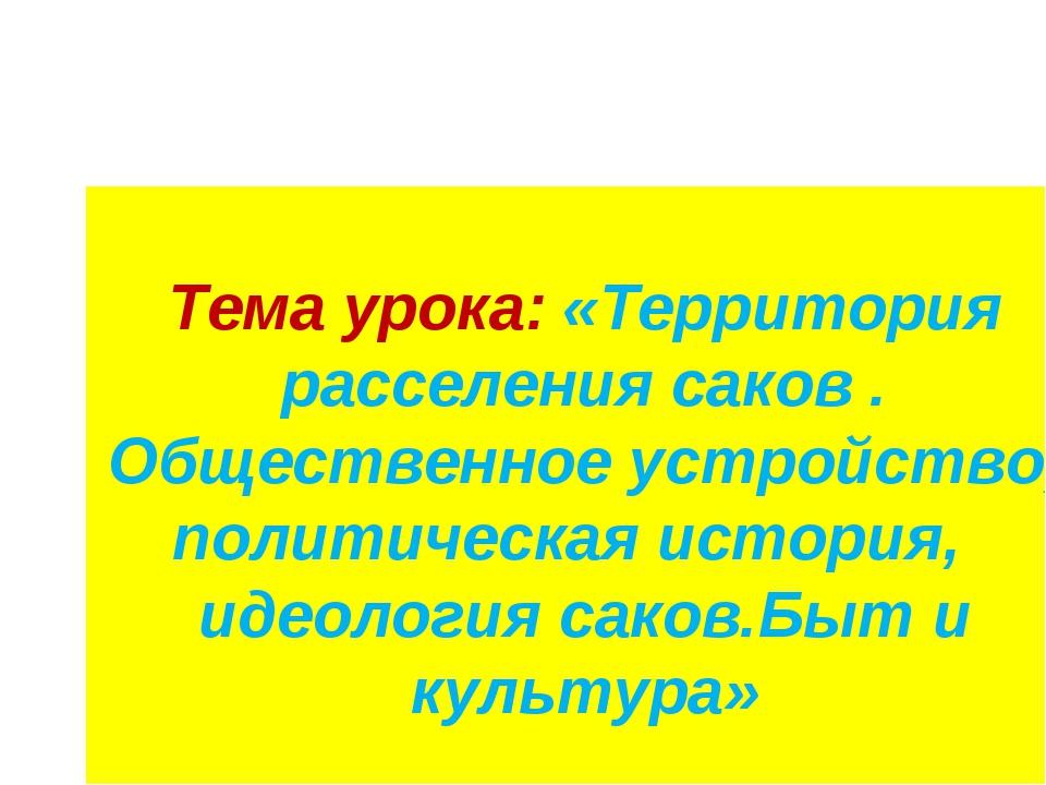 Тема урока: «Территория расселения саков . Общественное устройство, политичес...