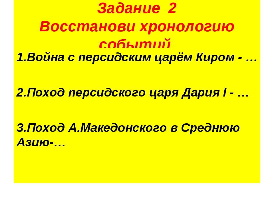 Задание 2 Восстанови хронологию событий 1.Война с персидским царём Киром - …...
