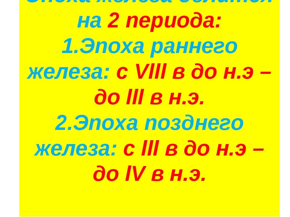 Эпоха железа делится на 2 периода: 1.Эпоха раннего железа: с Vlll в до н.э –...