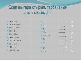 Есеп шығара отырып, тасбақаның атын табыңдар. - 42 + 18 = - 3, 91 + 3,91 = 15