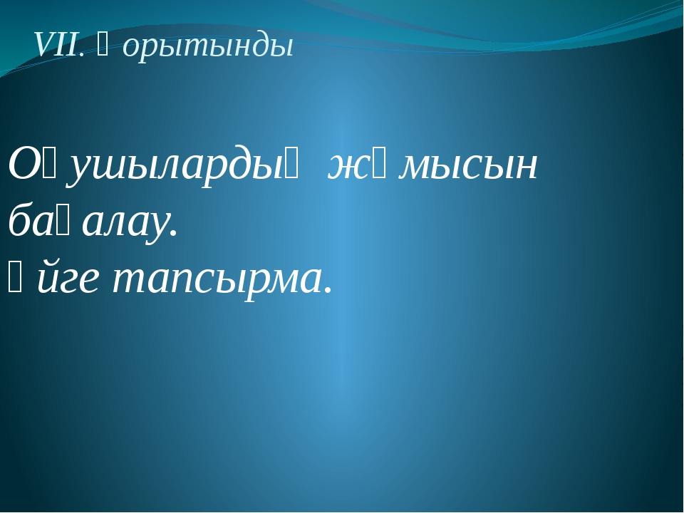 VII. Қорытынды Оқушылардың жұмысын бағалау. Үйге тапсырма.
