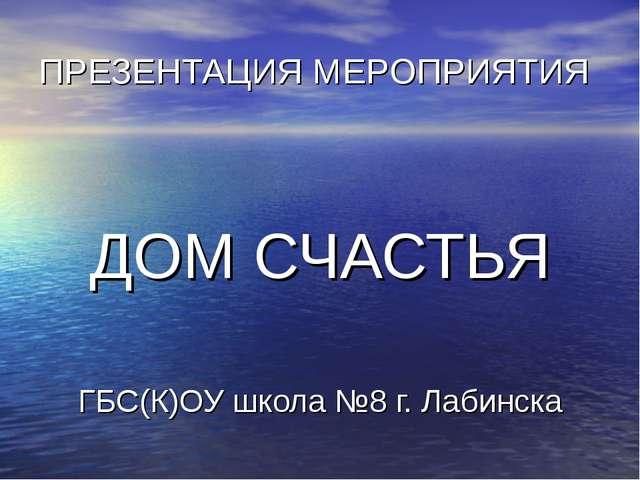 ПРЕЗЕНТАЦИЯ МЕРОПРИЯТИЯ ДОМ СЧАСТЬЯ ГБС(К)ОУ школа №8 г. Лабинска