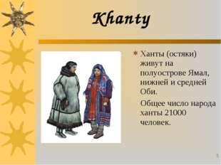 * Khanty Ханты (остяки) живут на полуострове Ямал, нижней и средней Оби. Обще