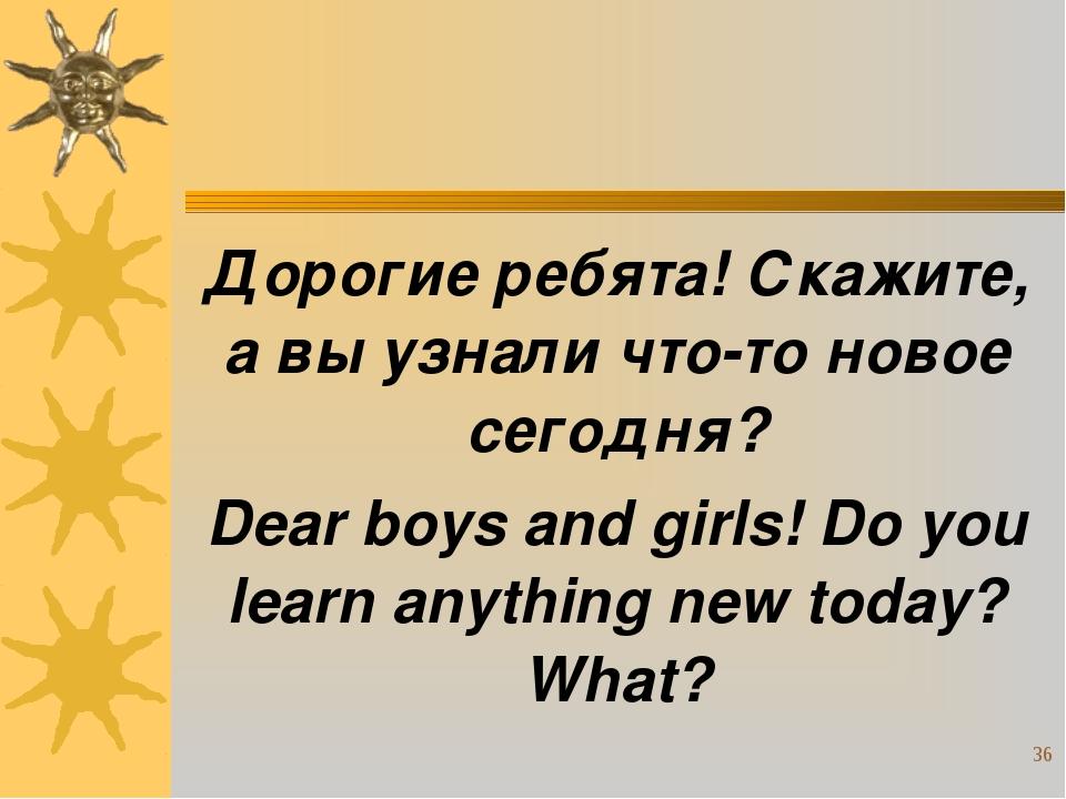 Дорогие ребята! Скажите, а вы узнали что-то новое сегодня? Dear boys and girl...