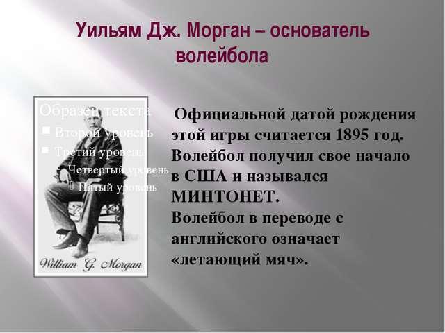 Уильям Дж. Морган – основатель волейбола Официальной датой рождения этой игры...