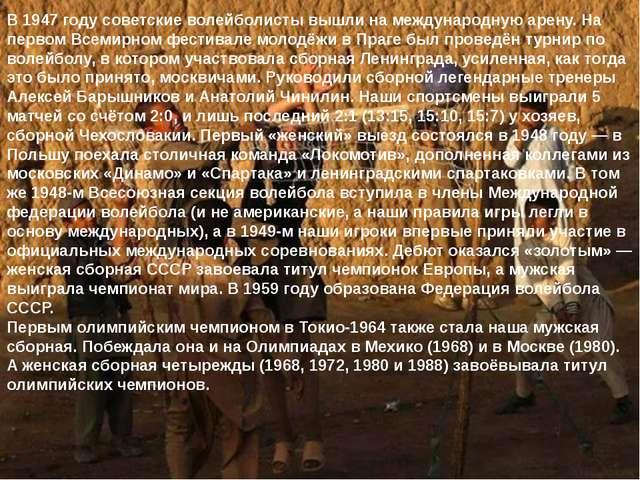 В 1947 году советские волейболисты вышли на международную арену. На первом Вс...