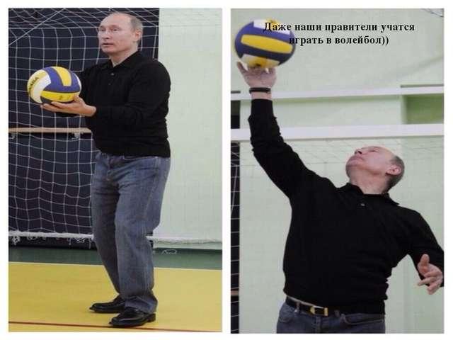 Даже наши правители учатся играть в волейбол))
