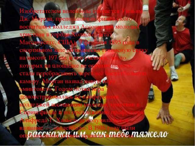 Изобретателем волейбола считается Уильям Дж. Морган, преподаватель физическог...