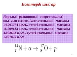 Есептерді шығар * Ядролық реакцияның энергетикалық шығуын есепте. Азот атомын