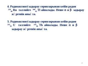* 4. Радиоактивті ыдырау серияларынан кейін радон 22086 Rn таллийге 20881 Tl