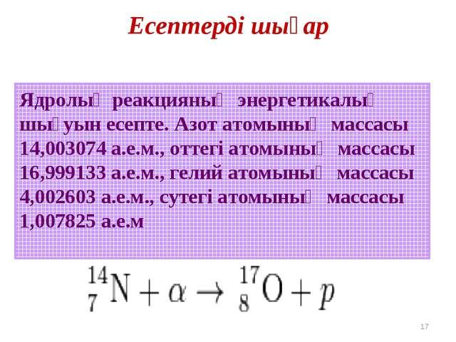 Есептерді шығар * Ядролық реакцияның энергетикалық шығуын есепте. Азот атомын...
