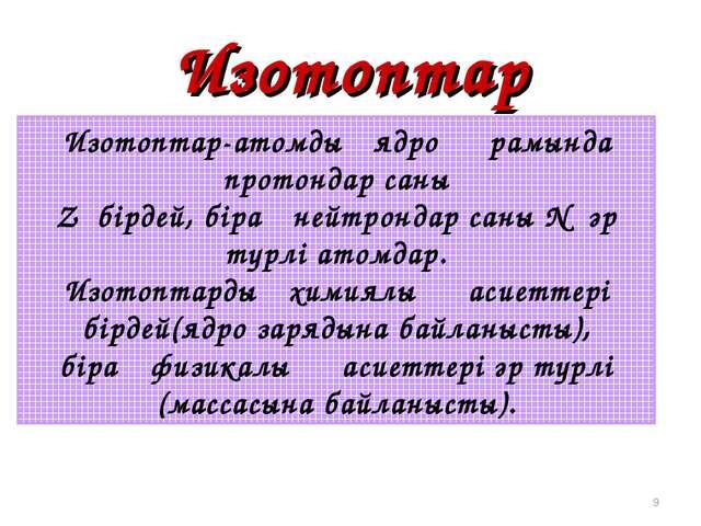 Изотоптар * Изотоптар-атомдық ядро құрамында протондар саны Z бірдей, бірақ н...