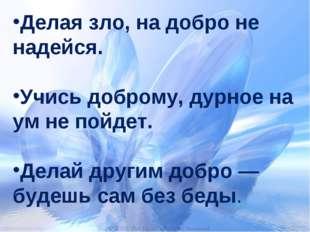 Делая зло, на добро не надейся. Учись доброму, дурное на ум не пойдет. Делай