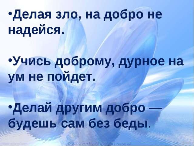 Делая зло, на добро не надейся. Учись доброму, дурное на ум не пойдет. Делай...