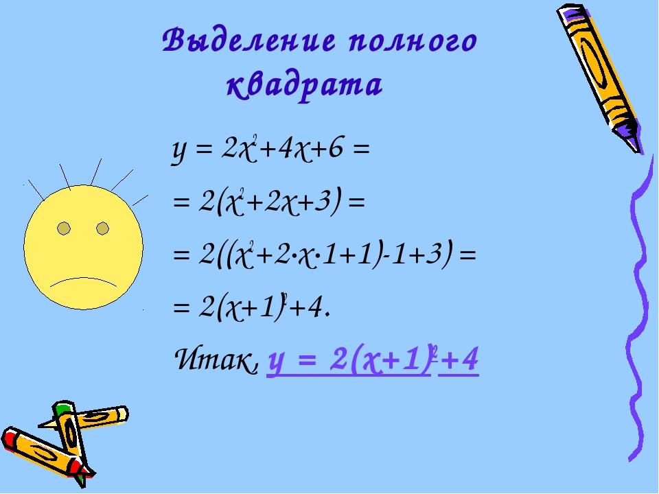 Выделение полного квадрата у = 2х2+4х+6 = = 2(х2+2х+3) = = 2((х2+2·х·1+1)-1+...