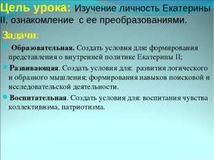Цель урока: Изучение личность Екатерины II, ознакомление с ее преобразованиям
