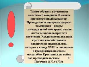 Таким образом, внутренняя политика Екатерины II носила противоречивый характе